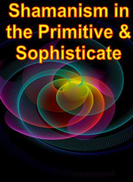 Shamanism in the Primitive & the Sophisticate